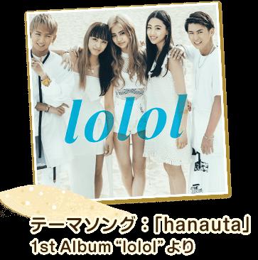 """テーマソング:「hanauta」1st Album""""lolol""""より"""